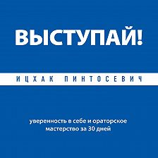 Ицхак Пинтосевич - Выступай! Уверенность в себе и ораторское мастерство за 30 дней