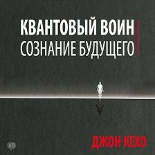 Джон Кехо - Квантовый воин: сознание будущего