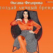 Оксана Федорова - Создай личный бренд