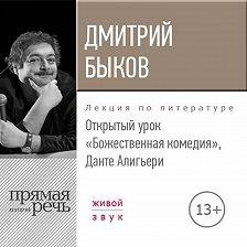 Дмитрий Быков - Лекция «Открытый урок. Божественная комедия. Данте Алигьери»