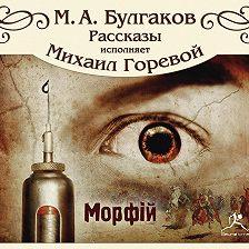 Михаил Булгаков - Морфий и другие рассказы