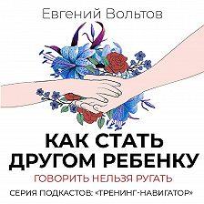 Евгений Вольтов - Как стать другом ребенку. Говорить нельзя ругать