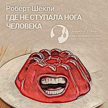 Роберт Шекли - Где не ступала нога человека (сборник)