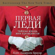 Кейт Андерсен Брауэр - Первая леди. Тайная жизнь жен президентов