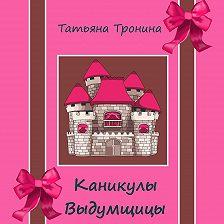 Татьяна Тронина - Каникулы выдумщицы