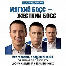 Павел Сивожелезов - Мягкий босс – жесткий босс. Как говорить с подчиненными: от битвы за зарплату до укрощения незаменимых
