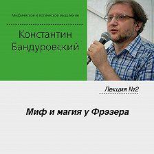 Константин Бандуровский - Лекция №2 «Миф и магия у Фрэзера»
