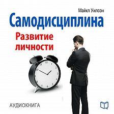 Майкл Уилсон - Самодисциплина. Развитие личности