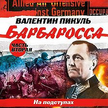 Валентин Пикуль - Барбаросса. Часть 2. На подступах