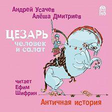 Андрей Усачев - Цезарь – человек и салат. Античная история