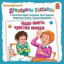 Виктор Драгунский - Надо иметь чувство юмора