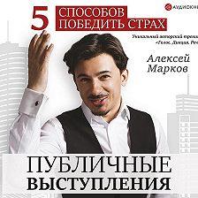 Алексей Марков - Публичные выступления. 5 способов победить страх