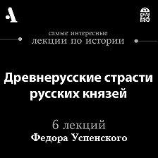 Федор Успенский - Древнерусские страсти русских князей (Лекции Arzamas)
