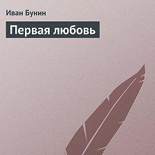 Иван Бунин - Первая любовь