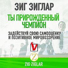 Зиг Зиглар - Ты прирожденный чемпион