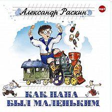 Александр Раскин - Как папа был маленьким