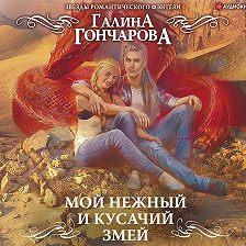 Галина Гончарова - Мой нежный и кусачий змей
