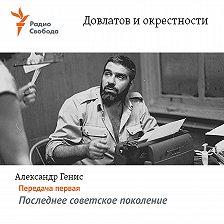 Александр Генис - Довлатов и окрестности. Передача первая «Последнее советское поколение»