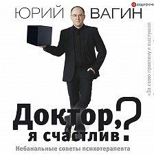 Юрий Вагин - Доктор, я счастлив? Небанальные советы психотерапевта