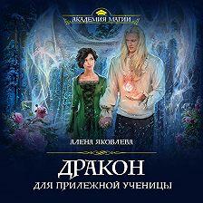 Алена Яковлева - Дракон для прилежной ученицы