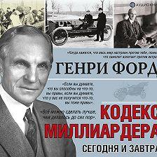 Генри Форд - Сегодня и завтра. Кодекс миллиардера