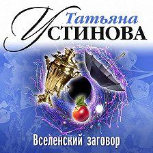 Татьяна Устинова - Вселенский заговор