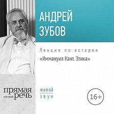 Андрей Зубов - Лекция «Иммануил Кант. Этика»