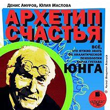 Юлия Маслова - Архетип счастья. Всё, что нужно знать об аналитической психологии Карла Густава Юнга