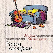 Мария Метлицкая - Всем сестрам… (сборник)