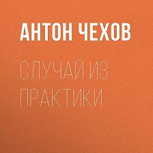 Антон Чехов - Случай из практики