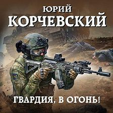 Юрий Корчевский - Гвардия, в огонь!