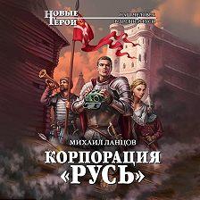 Михаил Ланцов - Корпорация «Русь»