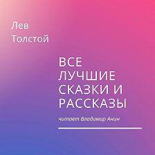 Лев Толстой - Все лучшие сказки и рассказы