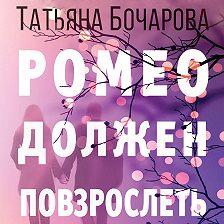 Татьяна Бочарова - Ромео должен повзрослеть
