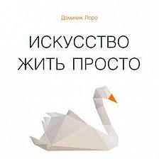 Доминик Лоро - Искусство жить просто. Как избавиться от лишнего и обогатить свою жизнь
