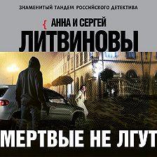 Анна и Сергей Литвиновы - Мертвые не лгут