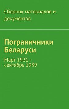 Коллектив авторов - Пограничники Беларуси. Март 1921 – сентябрь1939