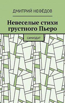 Дмитрий Нефёдов - Невеселые стихи грустного Пьеро. Самиздат