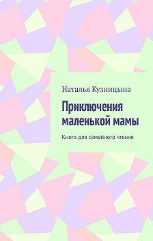 Наталья Кузницына - Приключения маленькой мамы. Книга для семейного чтения