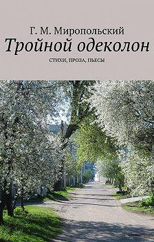 Геннадий Миропольский - Тройной одеколон. Стихи, проза, пьесы