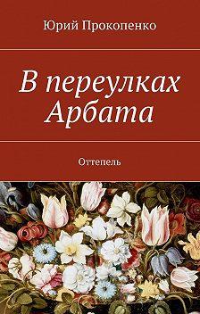 Юрий Прокопенко - Впереулках Арбата. Оттепель
