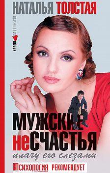 Наталья Толстая - Мужские несчастья. Плачу его слезами
