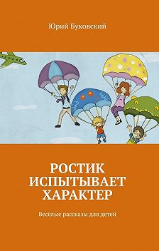 Юрий Буковский - Ростик испытывает характер. Весёлые рассказы длядетей