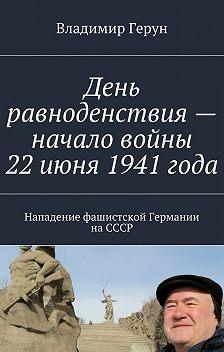 Владимир Герун - День равноденствия– начало войны 22июня 1941года. Нападение фашистской Германии наСССР