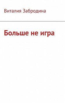 Виталия Забродина - Больше не игра
