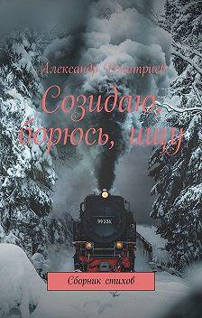Александр Дмитриев - Созидаю, борюсь,ищу. Сборник стихов