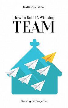 Маттс-Ола Исхоел - How To Build A Winning Team. Serving God Together