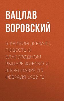 Вацлав Воровский - В кривом зеркале. Повесть о благородном рыцаре Фиеско и злом Мавре (15 февраля 1909 г.)