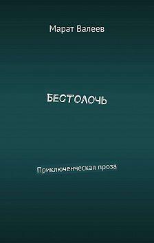 Марат Валеев - Бестолочь. Приключенческая проза