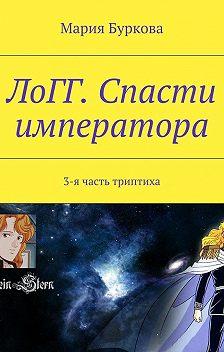 Мария Буркова - ЛоГГ. Спасти императора. 3-я часть триптиха